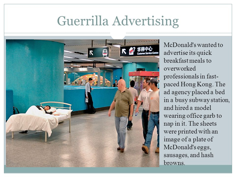 Guerrilla Advertising McDonald's wanted to advertise its quick breakfast meals to overworked professionals in fast- paced Hong Kong. The ad agency pla