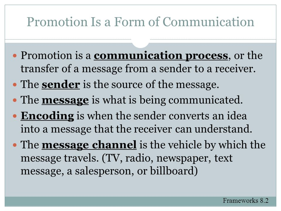 Promotion Is a Form of Communication Promotion is a communication process, or the transfer of a message from a sender to a receiver. The sender is the
