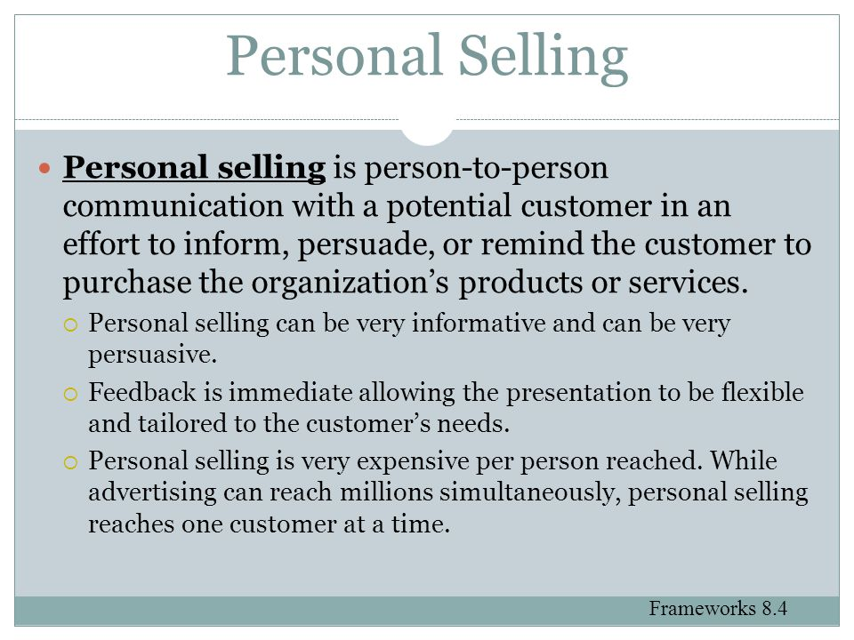 Personal Selling Personal selling is person-to-person communication with a potential customer in an effort to inform, persuade, or remind the customer