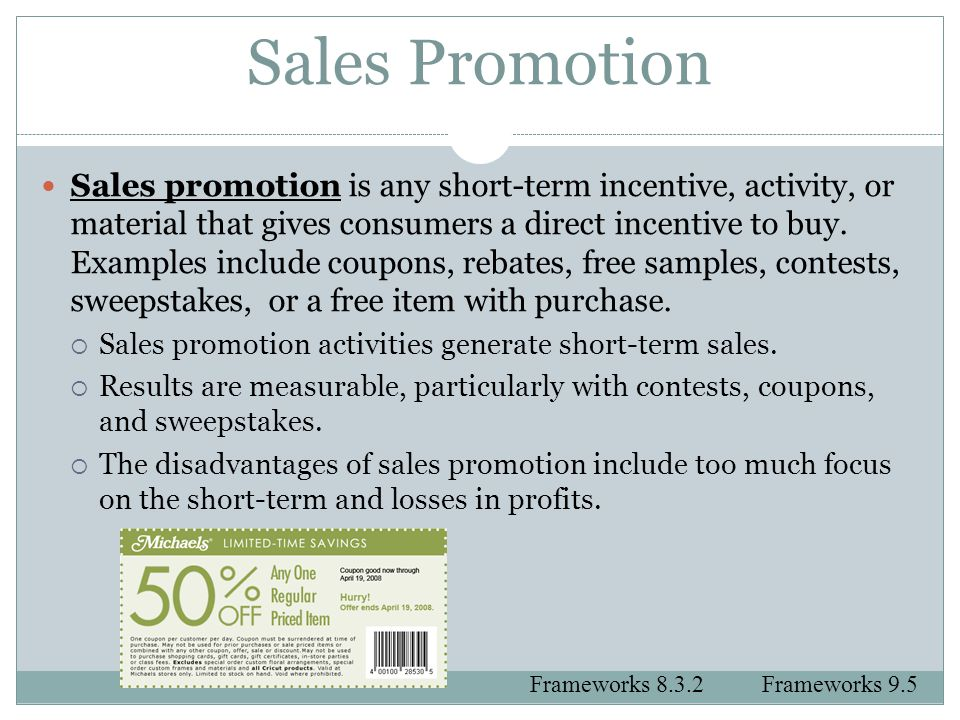 Sales Promotion Sales promotion is any short-term incentive, activity, or material that gives consumers a direct incentive to buy. Examples include co