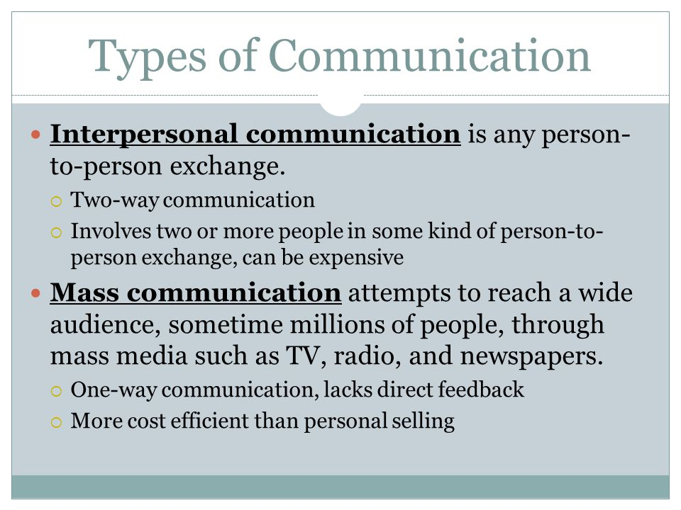 Types of Communication Interpersonal communication is any person- to-person exchange. Two-way communication Involves two or more people in some kind o