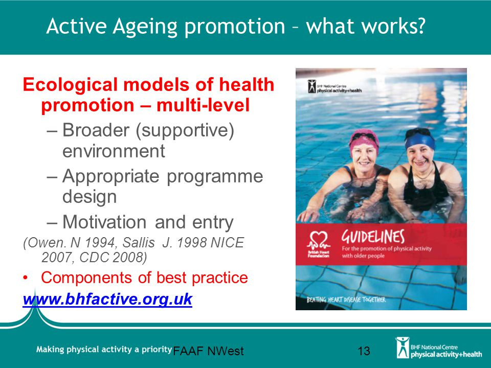 Active Ageing promotion – what works? Ecological models of health promotion – multi-level –Broader (supportive) environment –Appropriate programme des