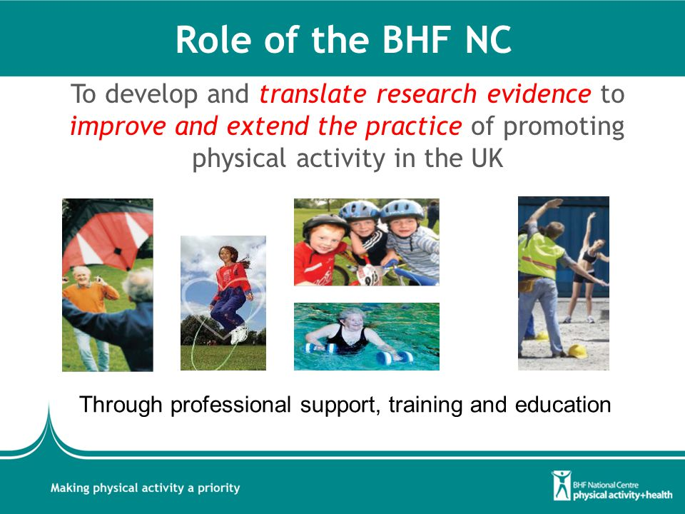 Role of the BHF NC To develop and translate research evidence to improve and extend the practice of promoting physical activity in the UK Through professional support, training and education