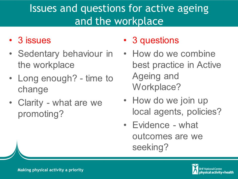 Issues and questions for active ageing and the workplace 3 issues Sedentary behaviour in the workplace Long enough.