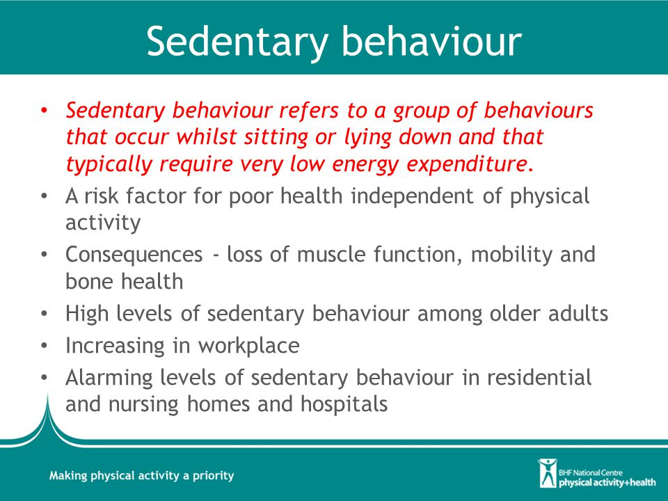 Sedentary behaviour Sedentary behaviour refers to a group of behaviours that occur whilst sitting or lying down and that typically require very low energy expenditure.