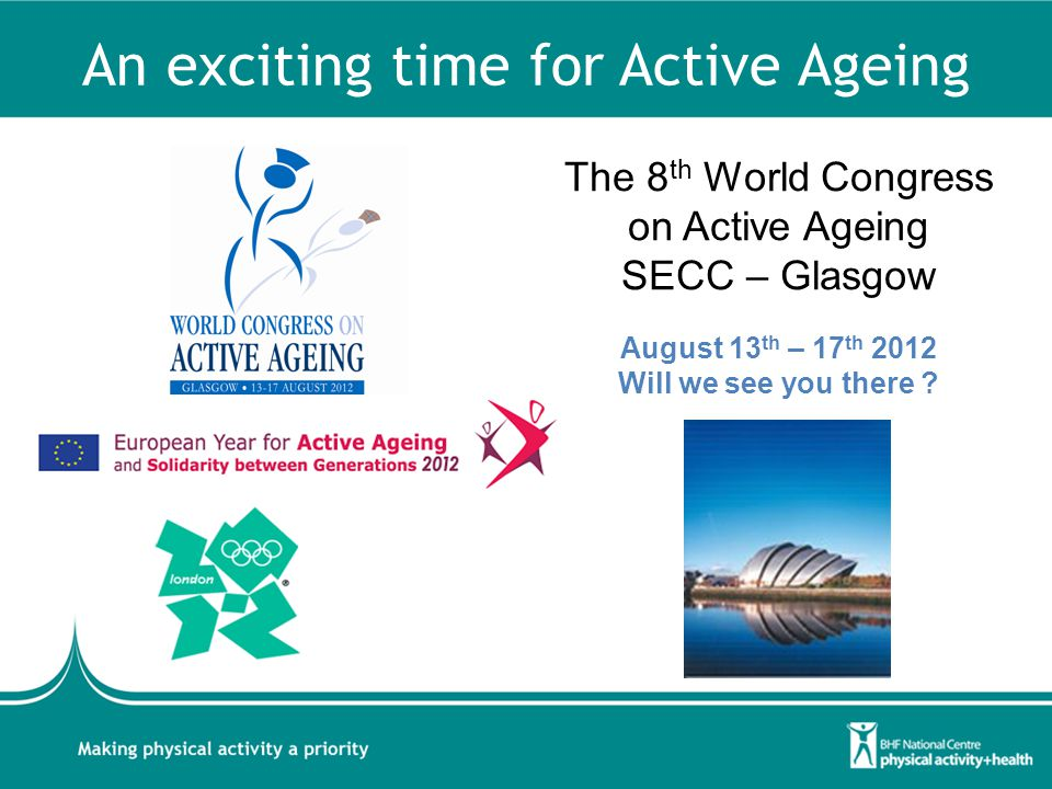 An exciting time for Active Ageing The 8 th World Congress on Active Ageing SECC – Glasgow August 13 th – 17 th 2012 Will we see you there