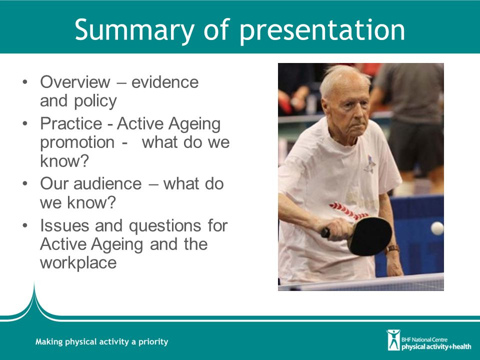 Summary of presentation Overview – evidence and policy Practice - Active Ageing promotion - what do we know? Our audience – what do we know? Issues an