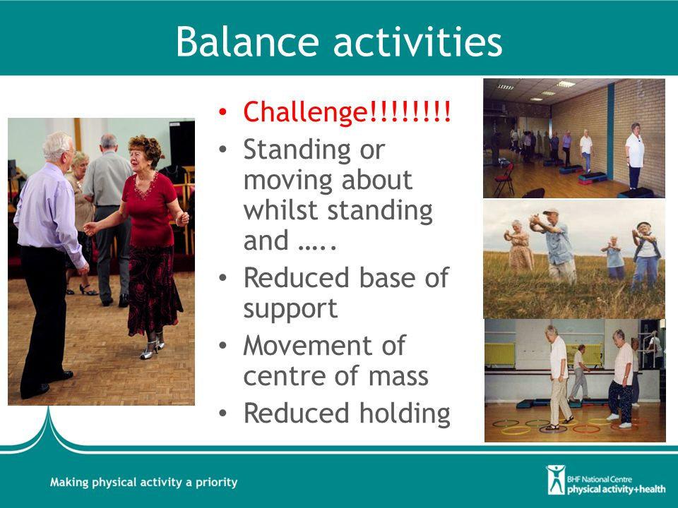 Balance activities Challenge!!!!!!!! Standing or moving about whilst standing and ….. Reduced base of support Movement of centre of mass Reduced holdi