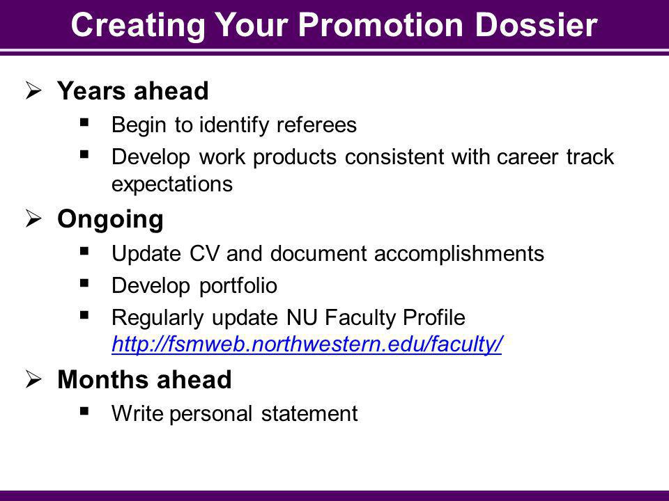 Creating Your Promotion Dossier Years ahead Begin to identify referees Develop work products consistent with career track expectations Ongoing Update CV and document accomplishments Develop portfolio Regularly update NU Faculty Profile http://fsmweb.northwestern.edu/faculty/ http://fsmweb.northwestern.edu/faculty/ Months ahead Write personal statement