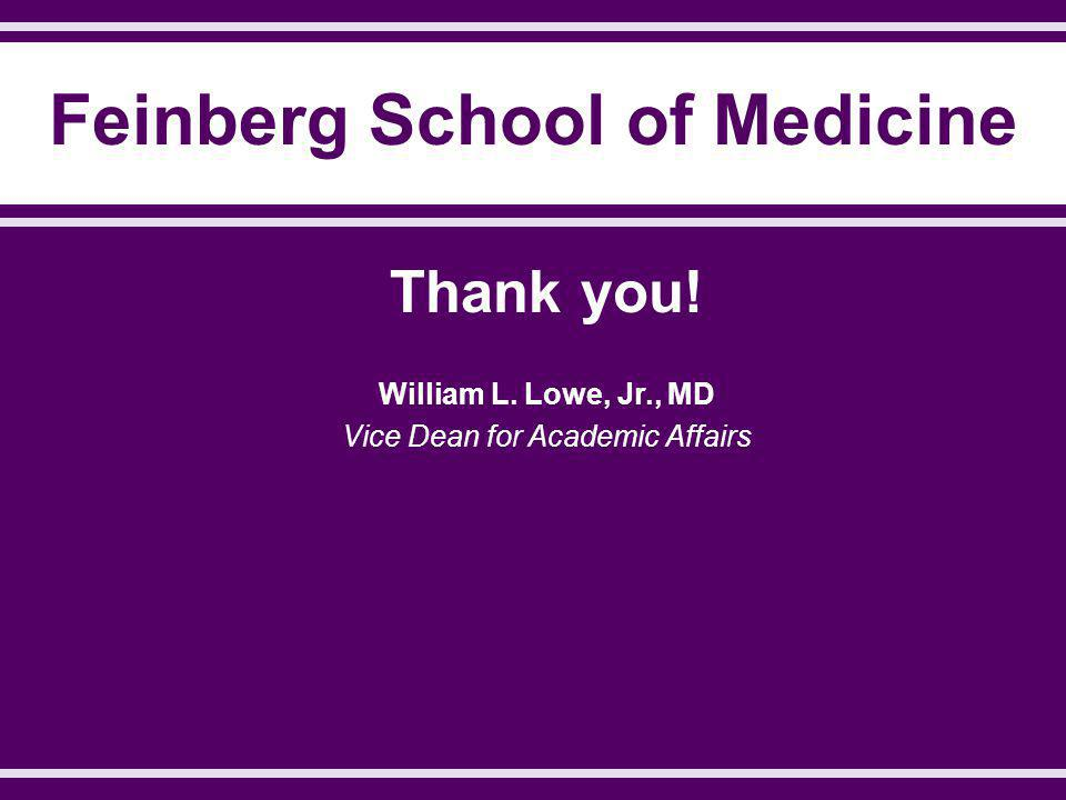 Feinberg School of Medicine Thank you! William L. Lowe, Jr., MD Vice Dean for Academic Affairs
