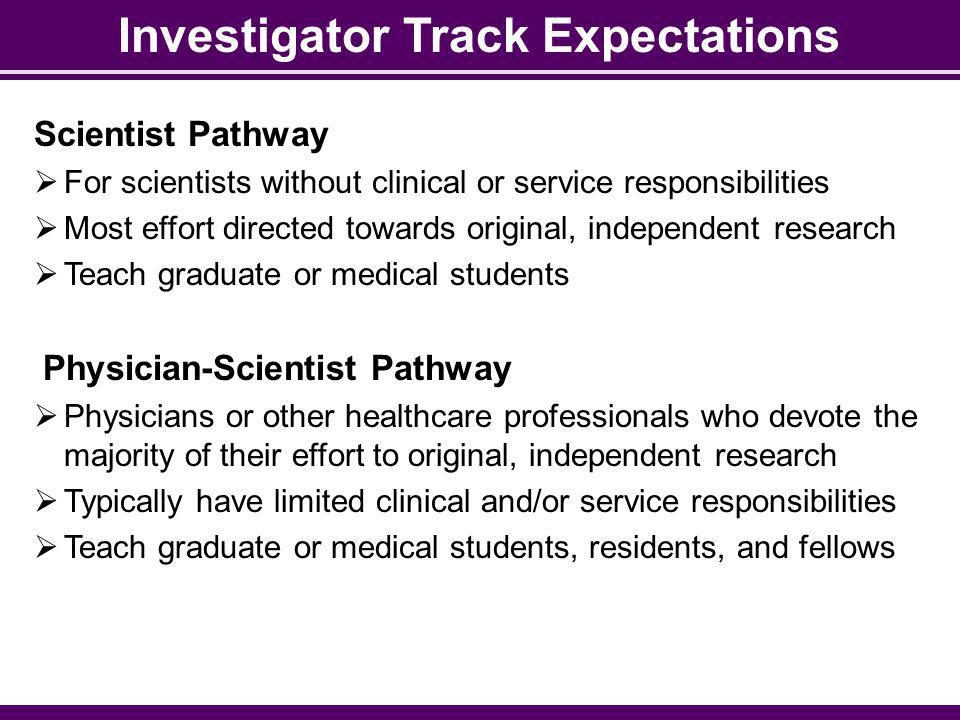 Investigator Track Expectations Scientist Pathway For scientists without clinical or service responsibilities Most effort directed towards original, independent research Teach graduate or medical students Physician-Scientist Pathway Physicians or other healthcare professionals who devote the majority of their effort to original, independent research Typically have limited clinical and/or service responsibilities Teach graduate or medical students, residents, and fellows