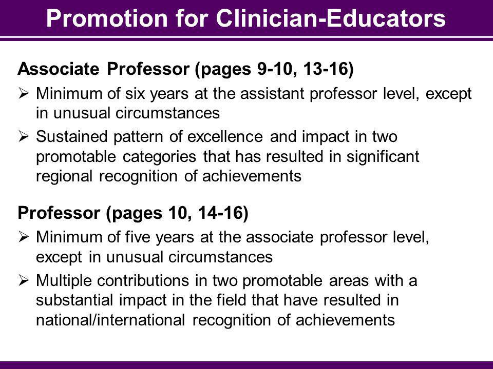 Promotion for Clinician-Educators Associate Professor (pages 9-10, 13-16) Minimum of six years at the assistant professor level, except in unusual circumstances Sustained pattern of excellence and impact in two promotable categories that has resulted in significant regional recognition of achievements Professor (pages 10, 14-16) Minimum of five years at the associate professor level, except in unusual circumstances Multiple contributions in two promotable areas with a substantial impact in the field that have resulted in national/international recognition of achievements