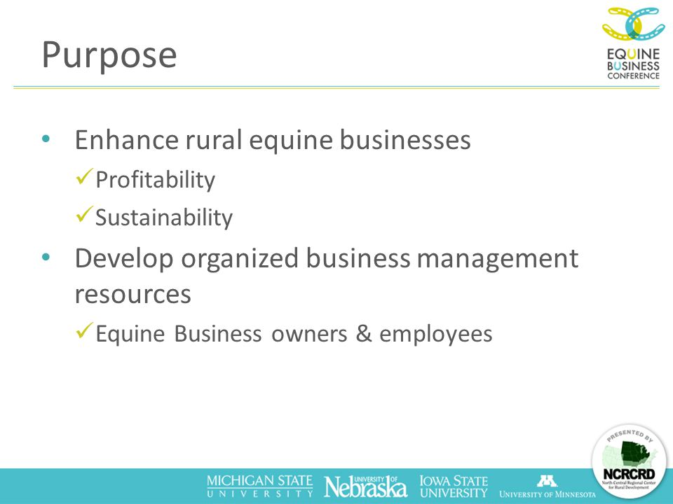 Purpose Enhance rural equine businesses Profitability Sustainability Develop organized business management resources Equine Business owners & employees