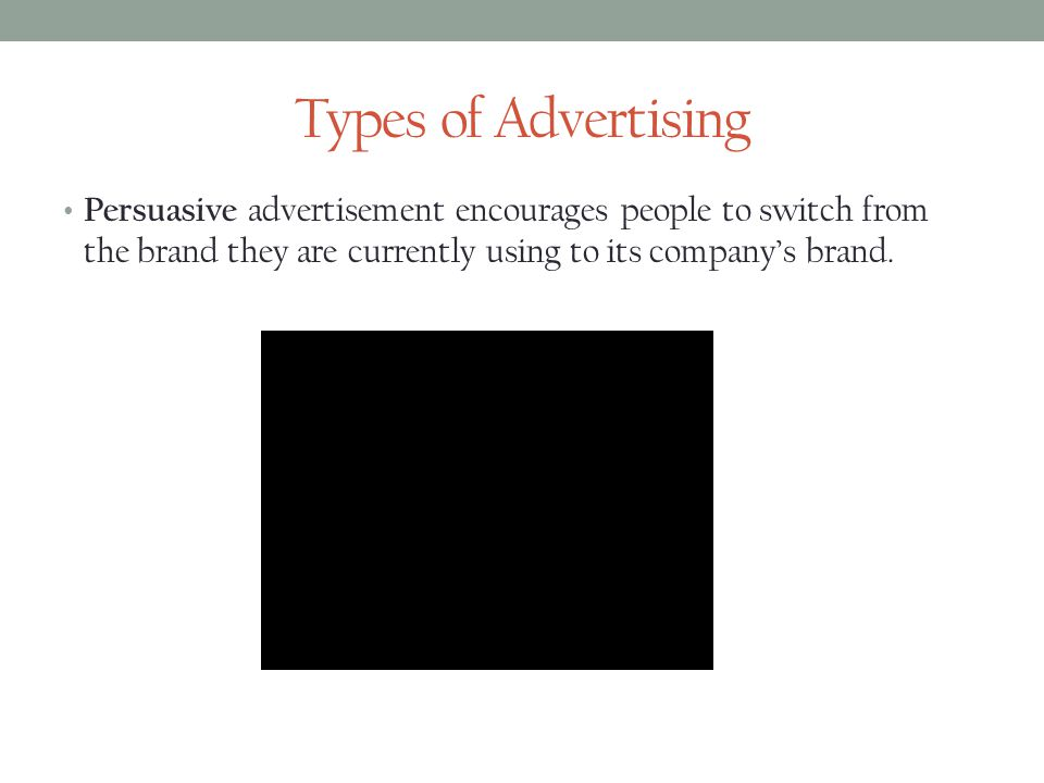 Types of Advertising Persuasive advertisement encourages people to switch from the brand they are currently using to its companys brand.