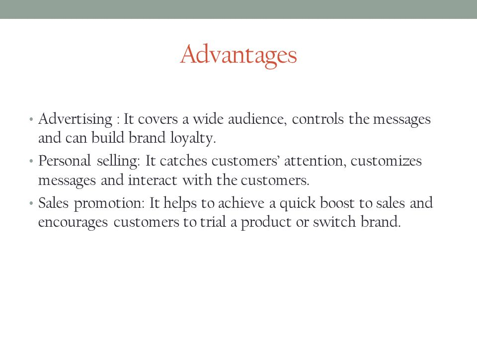 Advantages Advertising : It covers a wide audience, controls the messages and can build brand loyalty.