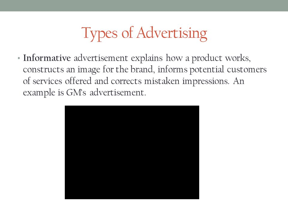 Types of Advertising Informative advertisement explains how a product works, constructs an image for the brand, informs potential customers of services offered and corrects mistaken impressions.
