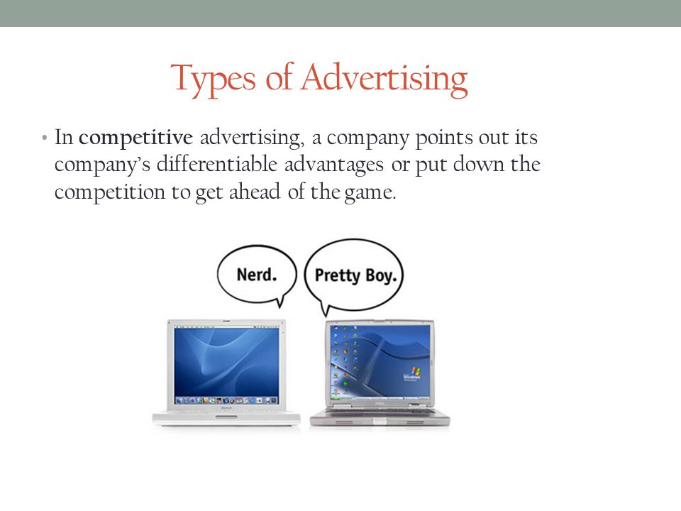 Types of Advertising In competitive advertising, a company points out its companys differentiable advantages or put down the competition to get ahead of the game.