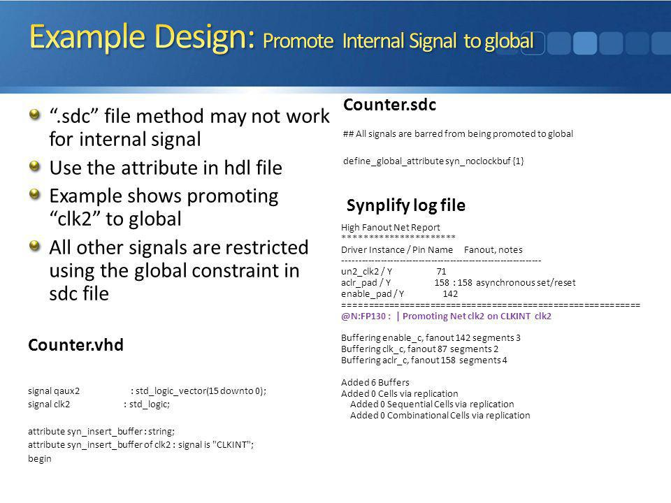 .sdc file method may not work for internal signal Use the attribute in hdl file Example shows promoting clk2 to global All other signals are restricted using the global constraint in sdc file Synplify log file High Fanout Net Report ********************** Driver Instance / Pin Name Fanout, notes --------------------------------------------------------------- un2_clk2 / Y 71 aclr_pad / Y 158 : 158 asynchronous set/reset enable_pad / Y 142 ========================================================== @N:FP130 : | Promoting Net clk2 on CLKINT clk2 Buffering enable_c, fanout 142 segments 3 Buffering clk_c, fanout 87 segments 2 Buffering aclr_c, fanout 158 segments 4 Added 6 Buffers Added 0 Cells via replication Added 0 Sequential Cells via replication Added 0 Combinational Cells via replication Counter.vhd signal qaux2 : std_logic_vector(15 downto 0); signal clk2 : std_logic; attribute syn_insert_buffer : string; attribute syn_insert_buffer of clk2 : signal is CLKINT ; begin Counter.sdc ## All signals are barred from being promoted to global define_global_attribute syn_noclockbuf {1}
