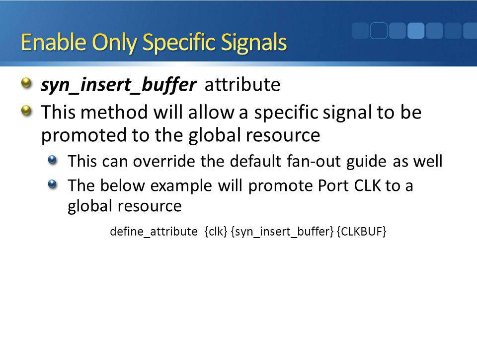 syn_insert_buffer attribute This method will allow a specific signal to be promoted to the global resource This can override the default fan-out guide as well The below example will promote Port CLK to a global resource define_attribute {clk} {syn_insert_buffer} {CLKBUF}