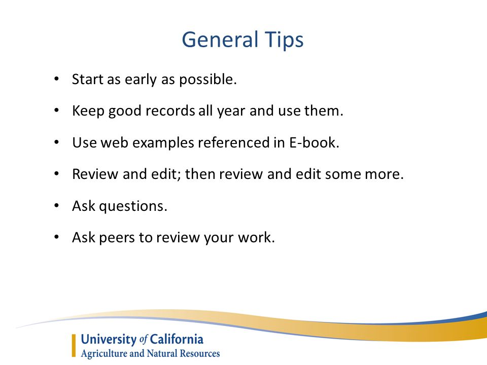 General Tips Start as early as possible. Keep good records all year and use them. Use web examples referenced in E-book. Review and edit; then review