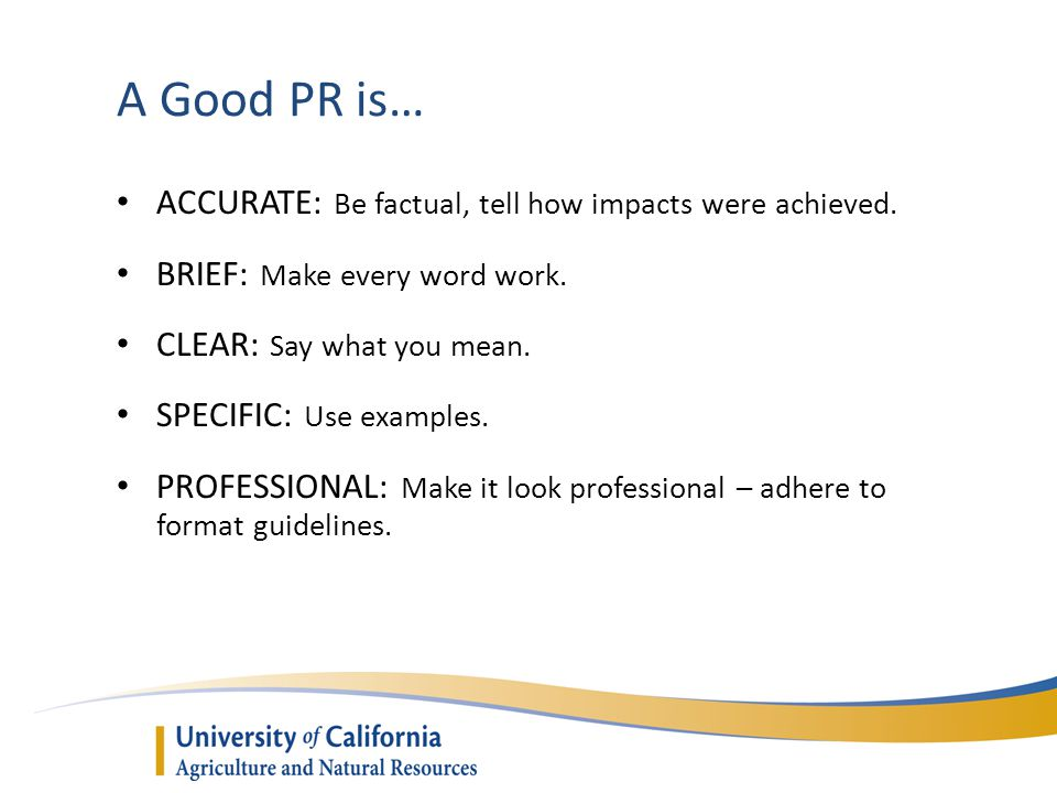 A Good PR is… ACCURATE: Be factual, tell how impacts were achieved. BRIEF: Make every word work. CLEAR: Say what you mean. SPECIFIC: Use examples. PRO