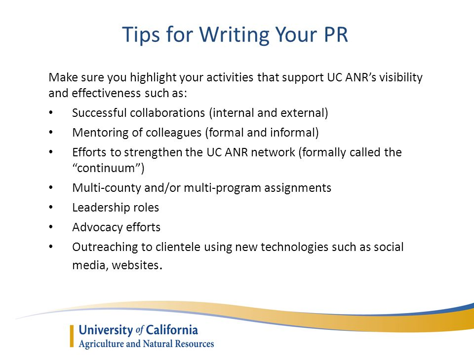 Tips for Writing Your PR Make sure you highlight your activities that support UC ANRs visibility and effectiveness such as: Successful collaborations (internal and external) Mentoring of colleagues (formal and informal) Efforts to strengthen the UC ANR network (formally called the continuum) Multi-county and/or multi-program assignments Leadership roles Advocacy efforts Outreaching to clientele using new technologies such as social media, websites.