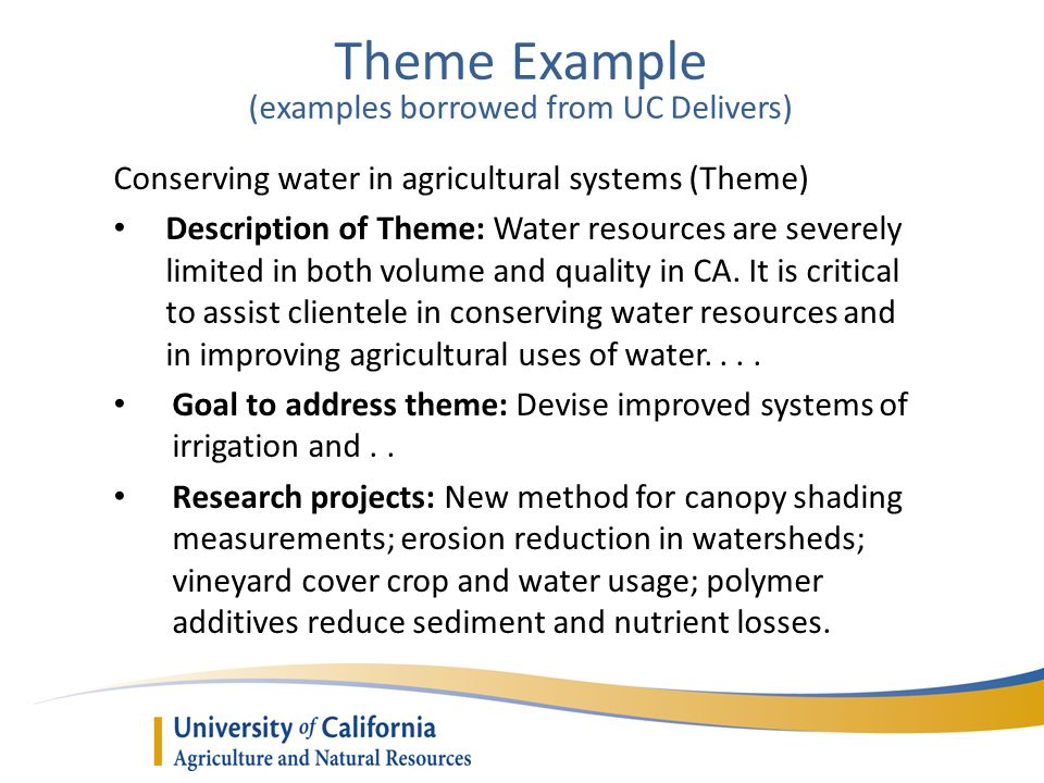 Theme Example (examples borrowed from UC Delivers) Conserving water in agricultural systems (Theme) Description of Theme: Water resources are severely