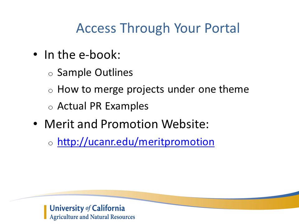 Access Through Your Portal In the e-book: o Sample Outlines o How to merge projects under one theme o Actual PR Examples Merit and Promotion Website: o http://ucanr.edu/meritpromotion http://ucanr.edu/meritpromotion
