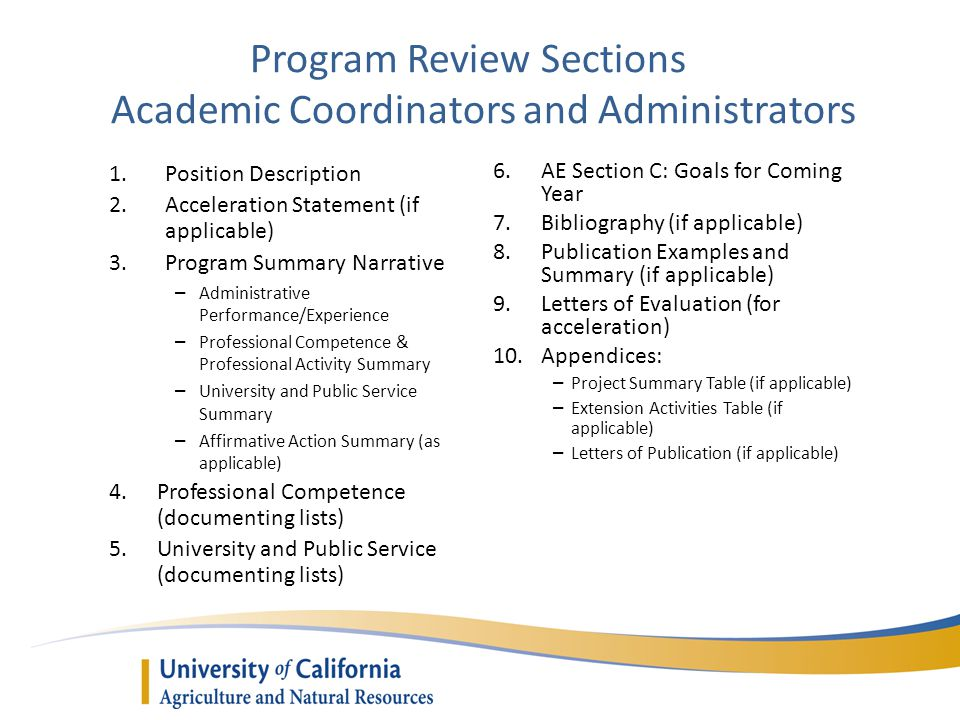 Program Review Sections Academic Coordinators and Administrators 1.Position Description 2.Acceleration Statement (if applicable) 3.Program Summary Narrative – Administrative Performance/Experience – Professional Competence & Professional Activity Summary – University and Public Service Summary – Affirmative Action Summary (as applicable) 4.Professional Competence (documenting lists) 5.University and Public Service (documenting lists) 6.AE Section C: Goals for Coming Year 7.Bibliography (if applicable) 8.Publication Examples and Summary (if applicable) 9.Letters of Evaluation (for acceleration) 10.Appendices: – Project Summary Table (if applicable) – Extension Activities Table (if applicable) – Letters of Publication (if applicable)
