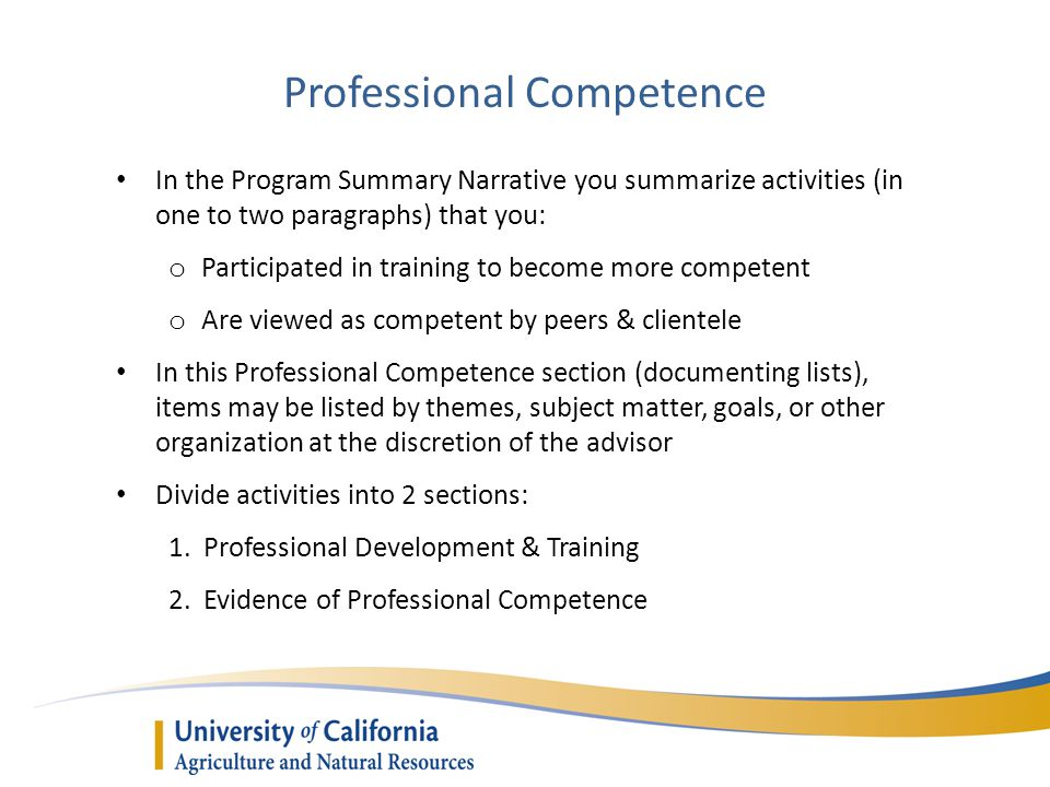 Professional Competence In the Program Summary Narrative you summarize activities (in one to two paragraphs) that you: o Participated in training to become more competent o Are viewed as competent by peers & clientele In this Professional Competence section (documenting lists), items may be listed by themes, subject matter, goals, or other organization at the discretion of the advisor Divide activities into 2 sections: 1.
