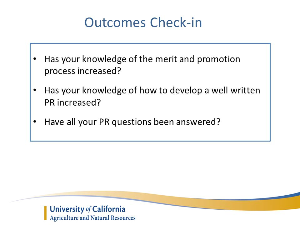 Outcomes Check-in Has your knowledge of the merit and promotion process increased? Has your knowledge of how to develop a well written PR increased? H