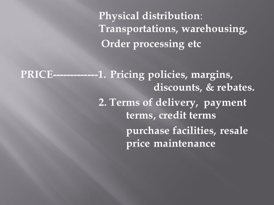 Physical distribution : Transportations, warehousing, Order processing etc PRICE-------------1. Pricing policies, margins, discounts, & rebates. 2. Te
