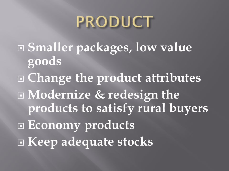 Smaller packages, low value goods Change the product attributes Modernize & redesign the products to satisfy rural buyers Economy products Keep adequate stocks