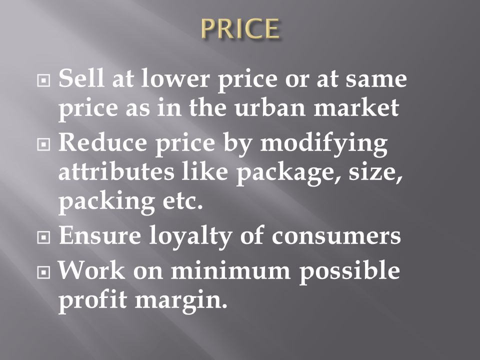 Sell at lower price or at same price as in the urban market Reduce price by modifying attributes like package, size, packing etc. Ensure loyalty of co