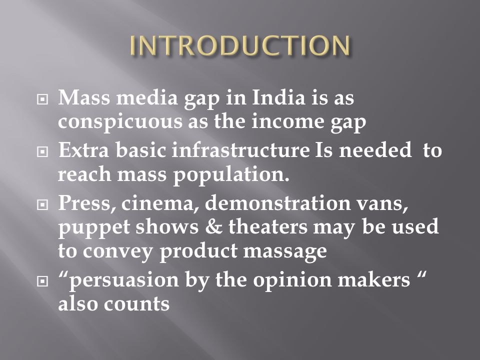 Mass media gap in India is as conspicuous as the income gap Extra basic infrastructure Is needed to reach mass population. Press, cinema, demonstratio