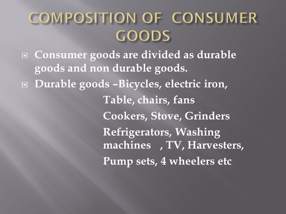 Consumer goods are divided as durable goods and non durable goods.