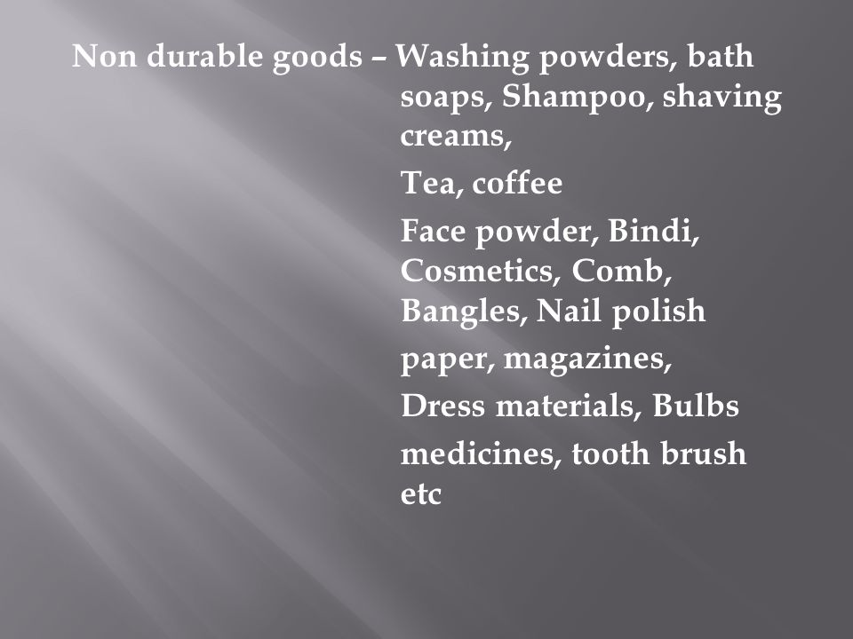 Non durable goods – Washing powders, bath soaps, Shampoo, shaving creams, Tea, coffee Face powder, Bindi, Cosmetics, Comb, Bangles, Nail polish paper, magazines, Dress materials, Bulbs medicines, tooth brush etc