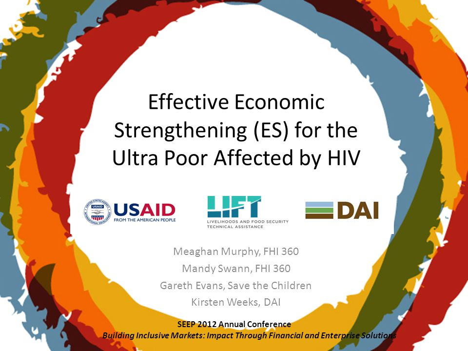Effective Economic Strengthening (ES) for the Ultra Poor Affected by HIV Meaghan Murphy, FHI 360 Mandy Swann, FHI 360 Gareth Evans, Save the Children