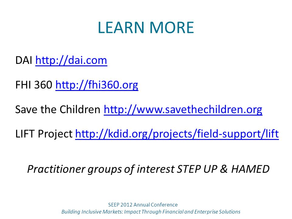 LEARN MORE DAI http://dai.comhttp://dai.com FHI 360 http://fhi360.orghttp://fhi360.org Save the Children http://www.savethechildren.orghttp://www.savethechildren.org LIFT Project http://kdid.org/projects/field-support/lifthttp://kdid.org/projects/field-support/lift Practitioner groups of interest STEP UP & HAMED SEEP 2012 Annual Conference Building Inclusive Markets: Impact Through Financial and Enterprise Solutions