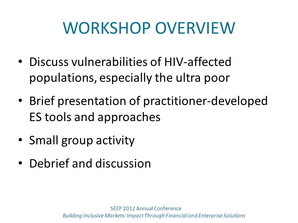 WORKSHOP OVERVIEW Discuss vulnerabilities of HIV-affected populations, especially the ultra poor Brief presentation of practitioner-developed ES tools and approaches Small group activity Debrief and discussion SEEP 2012 Annual Conference Building Inclusive Markets: Impact Through Financial and Enterprise Solutions