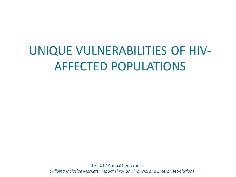 UNIQUE VULNERABILITIES OF HIV- AFFECTED POPULATIONS SEEP 2012 Annual Conference Building Inclusive Markets: Impact Through Financial and Enterprise So