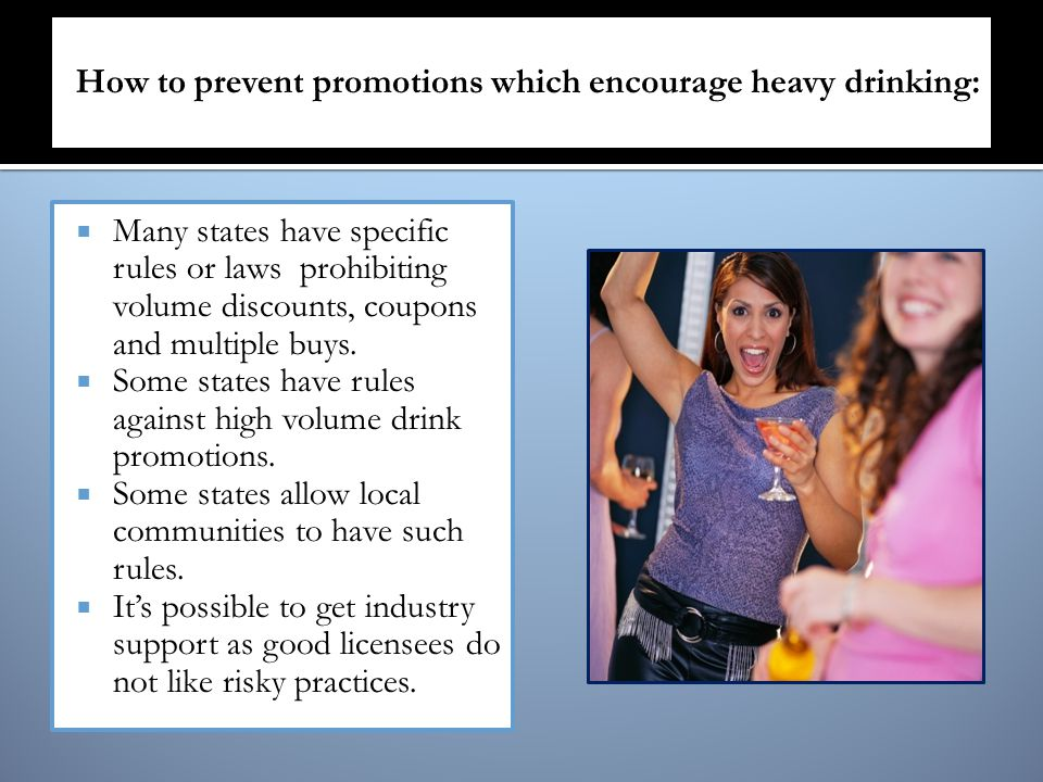 Many states have specific rules or laws prohibiting volume discounts, coupons and multiple buys. Some states have rules against high volume drink prom