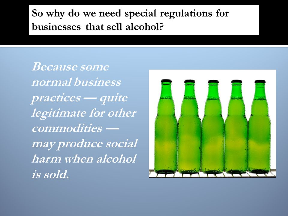Because some normal business practices quite legitimate for other commodities may produce social harm when alcohol is sold. So why do we need special