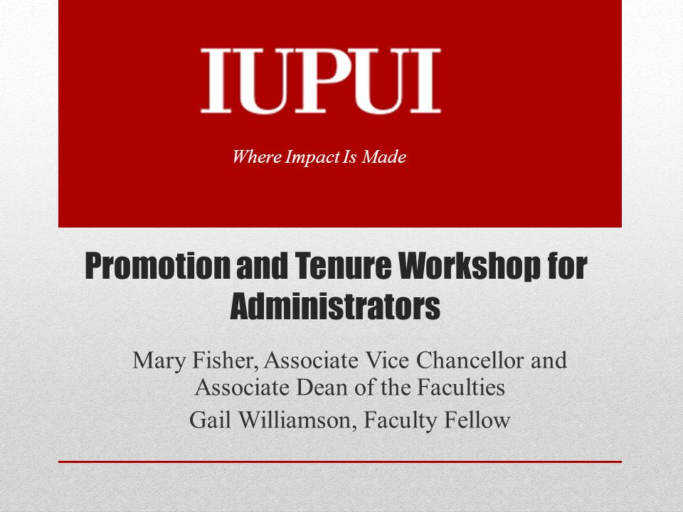 Promotion and Tenure Workshop for Administrators Mary Fisher, Associate Vice Chancellor and Associate Dean of the Faculties Gail Williamson, Faculty F
