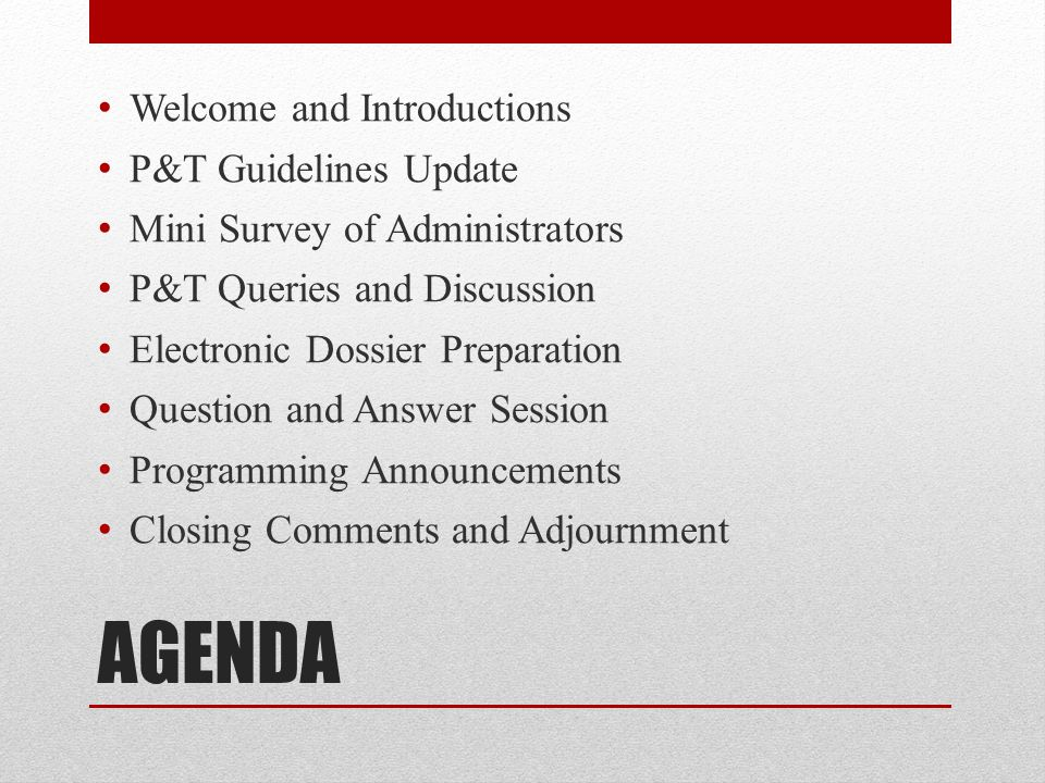 AGENDA Welcome and Introductions P&T Guidelines Update Mini Survey of Administrators P&T Queries and Discussion Electronic Dossier Preparation Questio