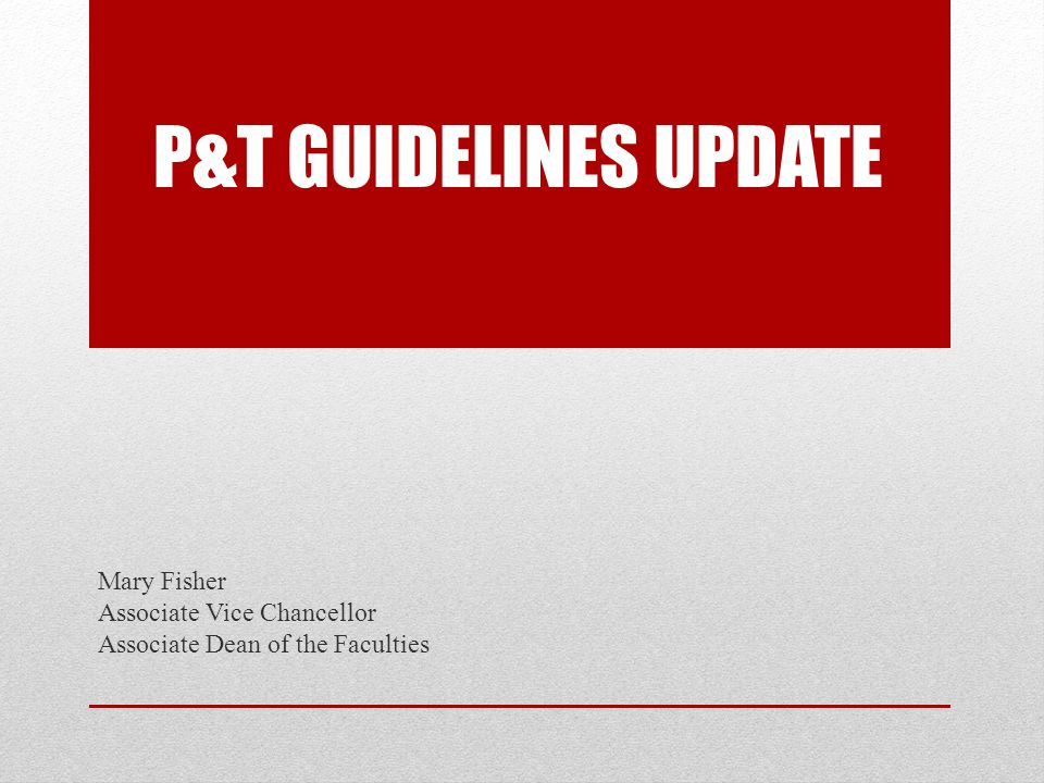 P&T GUIDELINES UPDATE Mary Fisher Associate Vice Chancellor Associate Dean of the Faculties