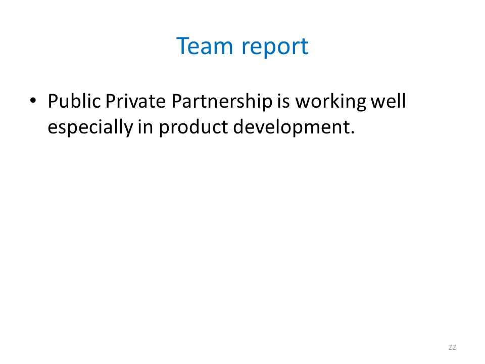 Team report Public Private Partnership is working well especially in product development. 22