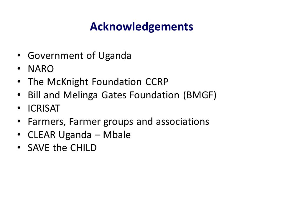 Acknowledgements Government of Uganda NARO The McKnight Foundation CCRP Bill and Melinga Gates Foundation (BMGF) ICRISAT Farmers, Farmer groups and associations CLEAR Uganda – Mbale SAVE the CHILD