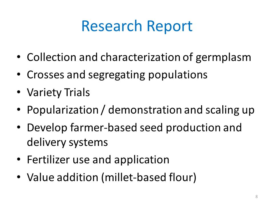 Research Report Collection and characterization of germplasm Crosses and segregating populations Variety Trials Popularization / demonstration and scaling up Develop farmer-based seed production and delivery systems Fertilizer use and application Value addition (millet-based flour) 8