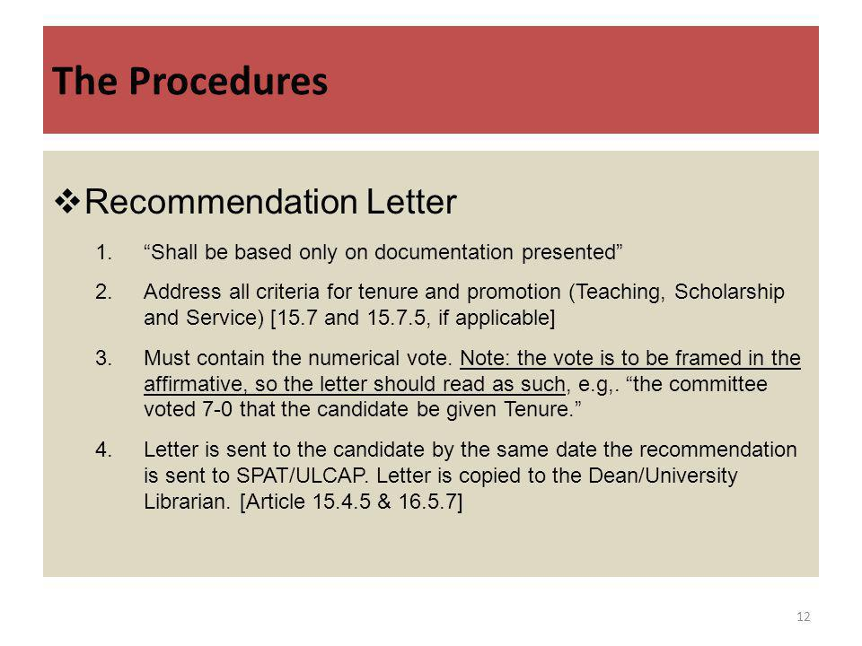 The Procedures Recommendation Letter 1.Shall be based only on documentation presented 2.Address all criteria for tenure and promotion (Teaching, Scholarship and Service) [15.7 and 15.7.5, if applicable] 3.Must contain the numerical vote.
